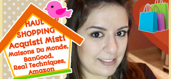 HAUL SHOPPING Acquisti Misti Maisons Du Monde, Real Techniques, BangGood, Amazon