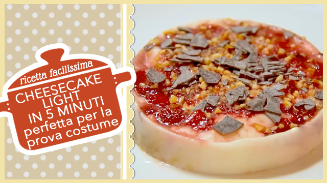 CHEESECAKE LIGHT IN 5 MINUTI | dolce goloso per la prova costume